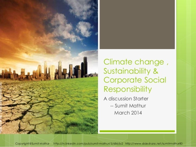 Climate change , Sustainability & Corporate Social Responsibility A discussion Starter -- Sumit Mathur March 2014 Copyrigh...
