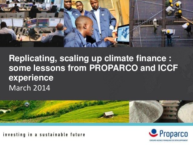 Replicating, scaling up climate finance : some lessons from PROPARCO and ICCF experience March 2014