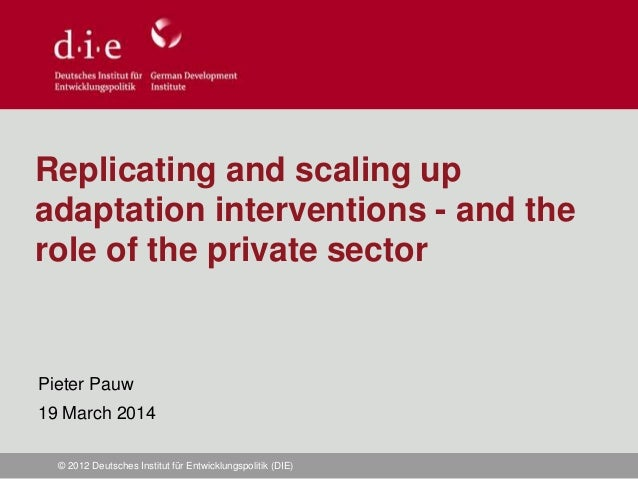 © 2012 Deutsches Institut für Entwicklungspolitik (DIE) Replicating and scaling up adaptation interventions - and the role...