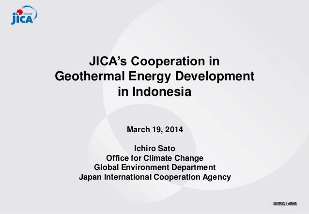 JICA's Cooperation in Geothermal Energy Development in Indonesia March 19, 2014 Ichiro Sato Office for Climate Change Glob...