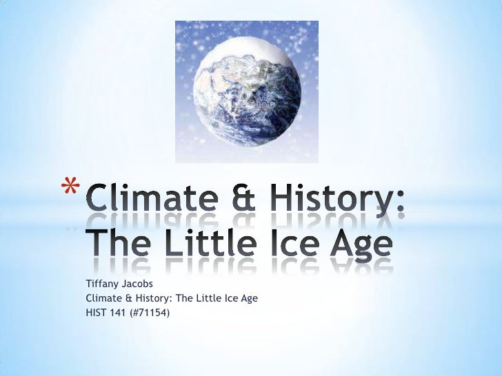 Tiffany Jacobs<br />Climate & History: The Little Ice Age<br />HIST 141 (#71154)<br />Climate & History: The Little Ice Ag...