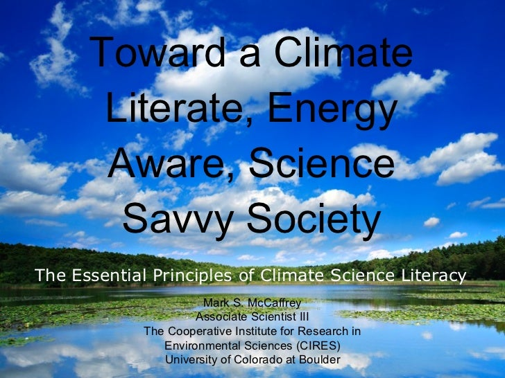 Toward a Climate Literate, Energy Aware, Science Savvy Society <ul><li>The Essential Principles of Climate Science Literac...