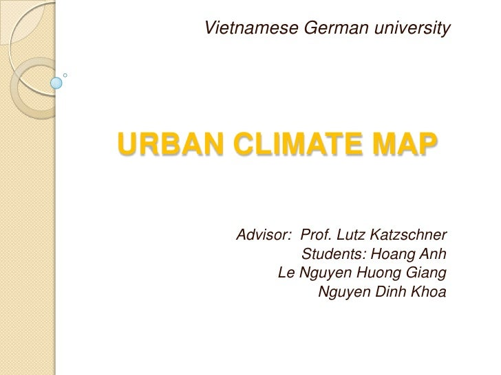 Vietnamese German universityURBAN CLIMATE MAP       Advisor: Prof. Lutz Katzschner                Students: Hoang Anh     ...