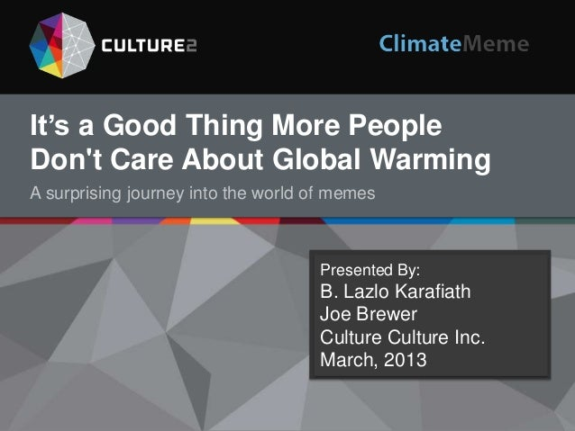 It's a Good Thing More People Don't Care About Global Warming A surprising journey into the world of memes  Presented By: ...
