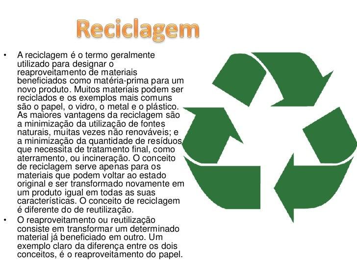 A reciclagem é o termo geralmente utilizado para designar o reaproveitamento de materiais beneficiados como matéria-prima ...
