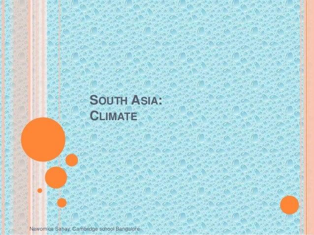 Nawomica Sahay, Cambridge school Bangalore SOUTH ASIA: CLIMATE