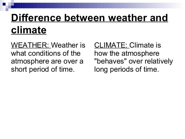 the difference between weather and climate The short-term state of the atmosphere—in the past, present, or future—is weather people describe weather in terms of temperature, precipitation, humidity, cloudiness, wind, and other variables weather can vary from minute to minute and location to location for instance, it's not unusual for.