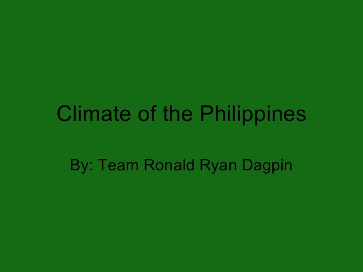 Climate of the Philippines By: Team Ronald Ryan Dagpin