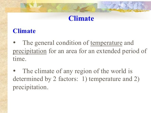 Climate Climate • The general condition of temperature and precipitation for an area for an extended period of time. • The...