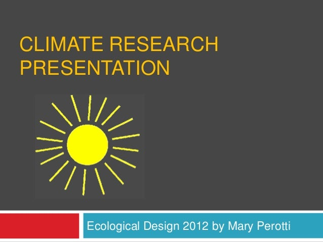 CLIMATE RESEARCHPRESENTATION     Ecological Design 2012 by Mary Perotti
