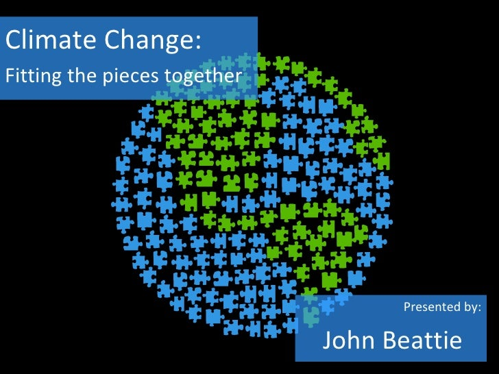 Climate Change:Fitting the pieces together                                    Presented by:                              J...