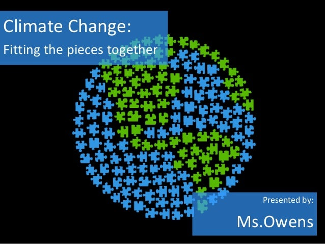 Climate Change:Fitting the pieces together                                Presented by:                              Ms.Ow...