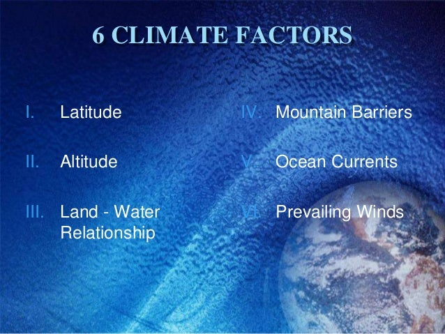 6 CLIMATE FACTORSI.    Latitude      IV. Mountain BarriersII.   Altitude      V.   Ocean CurrentsIII. Land - Water   VI. P...