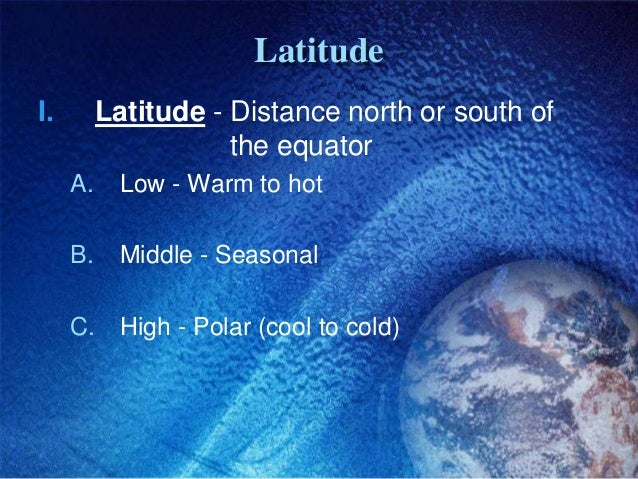 LatitudeI.        Latitude - Distance north or south of                     the equator     A.     Low - Warm to hot     B...