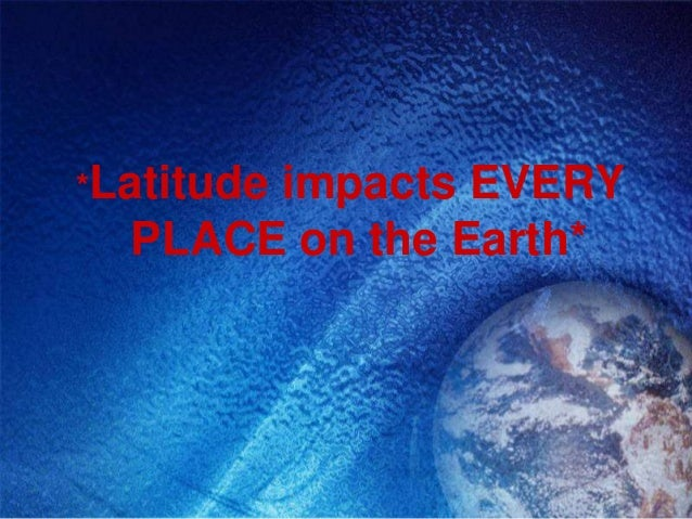*Latitude       impacts EVERY  PLACE on the Earth*