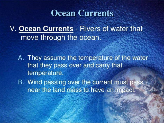 Ocean CurrentsV. Ocean Currents - Rivers of water that   move through the ocean.  A. They assume the temperature of the wa...