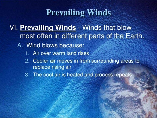 Prevailing WindsVI. Prevailing Winds - Winds that blow    most often in different parts of the Earth.  A. Wind blows becau...