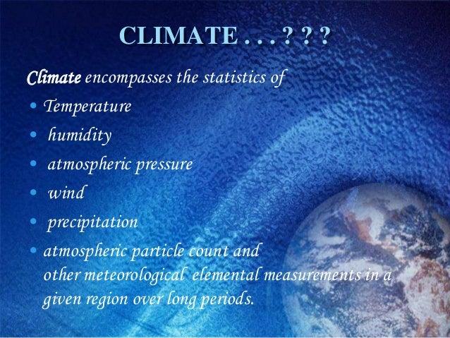 CLIMATE . . . ? ? ?Climate encompasses the statistics of• Temperature• humidity• atmospheric pressure• wind• precipitation...