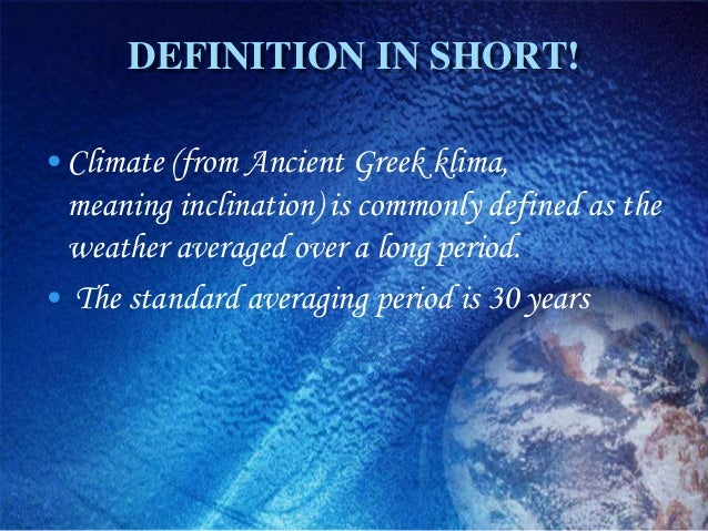 DEFINITION IN SHORT!• Climate (from Ancient Greek klima,  meaning inclination) is commonly defined as the  weather average...