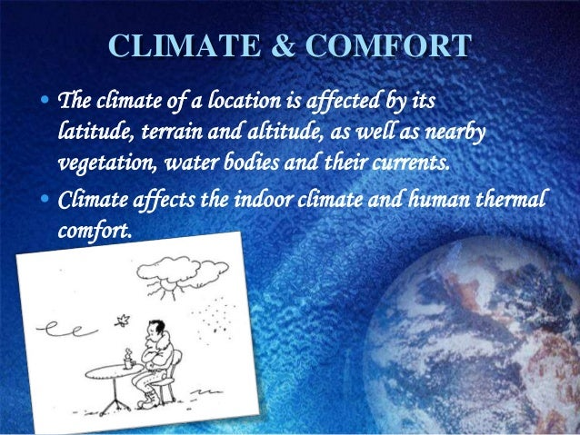 CLIMATE & COMFORT• The climate of a location is affected by its  latitude, terrain and altitude, as well as nearby  vegeta...