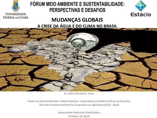 MUDANÇAS GLOBAIS A CRISE DA ÁGUA E DO CLIMA NO BRASIL Dr. Carlos Germano F. Costa Doutor em Desenvolvimento e Meio Ambient...