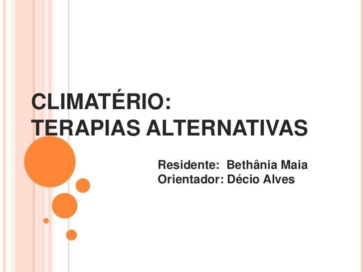 CLIMATÉRIO:TERAPIAS ALTERNATIVAS         Residente: Bethânia Maia         Orientador: Décio Alves