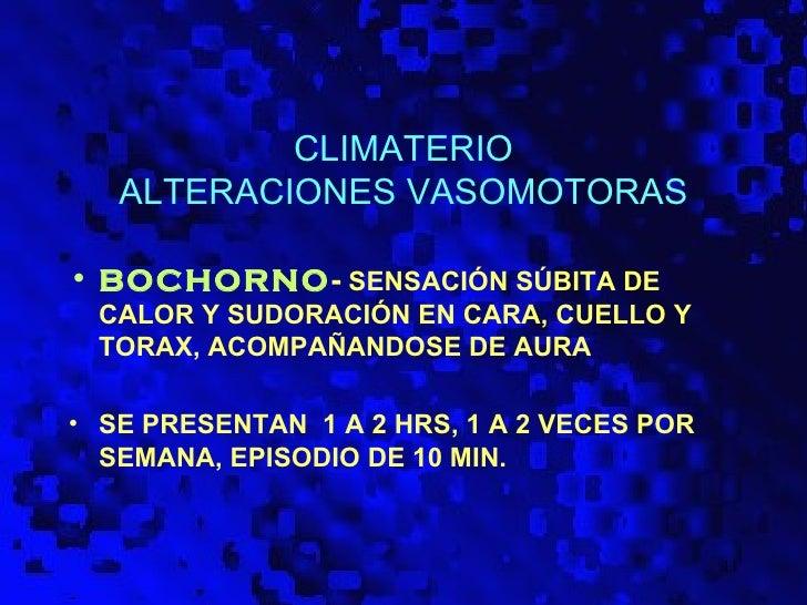 CLIMATERIO   ALTERACIONES VASOMOTORAS• BOCHORNO- SENSACIÓN SÚBITA DE CALOR Y SUDORACIÓN EN CARA, CUELLO Y TORAX, ACOMPAÑAN...