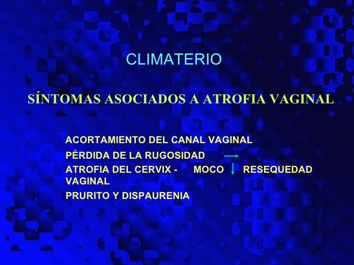 CLIMATERIOSÍNTOMAS ASOCIADOS A ATROFIA VAGINAL    ACORTAMIENTO DEL CANAL VAGINAL    PÉRDIDA DE LA RUGOSIDAD    ATROFIA DEL...