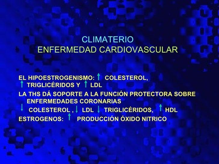 CLIMATERIO    ENFERMEDAD CARDIOVASCULAREL HIPOESTROGENISMO:    COLESTEROL,  TRIGLICÉRIDOS Y   LDLLA THS DÁ SOPORTE A LA FU...