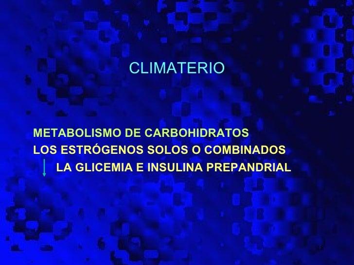 CLIMATERIOMETABOLISMO DE CARBOHIDRATOSLOS ESTRÓGENOS SOLOS O COMBINADOS   LA GLICEMIA E INSULINA PREPANDRIAL              ...