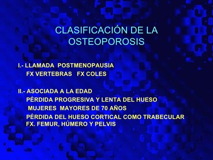 CLASIFICACIÓN DE LA            OSTEOPOROSISI.- LLAMADA POSTMENOPAUSIA    FX VERTEBRAS FX COLESII.- ASOCIADA A LA EDAD     ...
