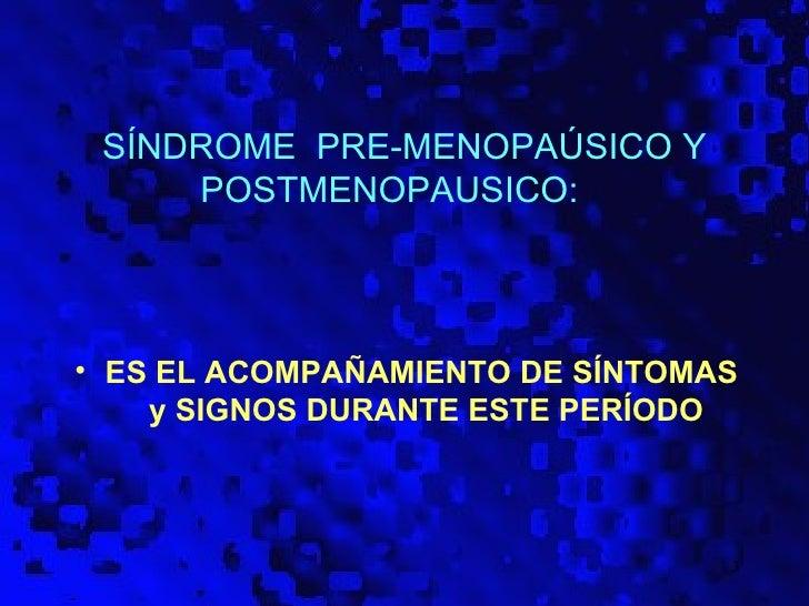 SÍNDROME PRE-MENOPAÚSICO Y     POSTMENOPAUSICO:• ES EL ACOMPAÑAMIENTO DE SÍNTOMAS    y SIGNOS DURANTE ESTE PERÍODO        ...