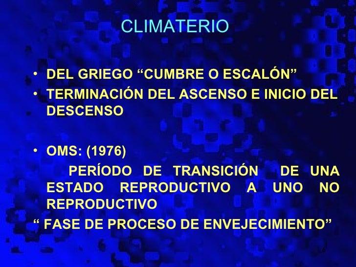 "CLIMATERIO• DEL GRIEGO ""CUMBRE O ESCALÓN""• TERMINACIÓN DEL ASCENSO E INICIO DEL  DESCENSO• OMS: (1976)     PERÍODO DE TRAN..."