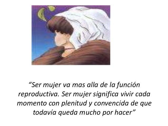 """""""Ser mujer va mas alla de la función reproductiva. Ser mujer significa vivir cada momento con plenitud y convencida de que..."""