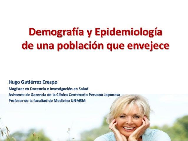 Demografía y Epidemiología       de una población que envejeceHugo Gutiérrez CrespoMagíster en Docencia e Investigación en...