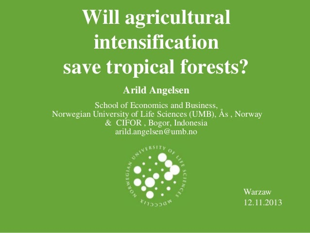 Will agricultural intensification save tropical forests? Arild Angelsen School of Economics and Business, Norwegian Univer...