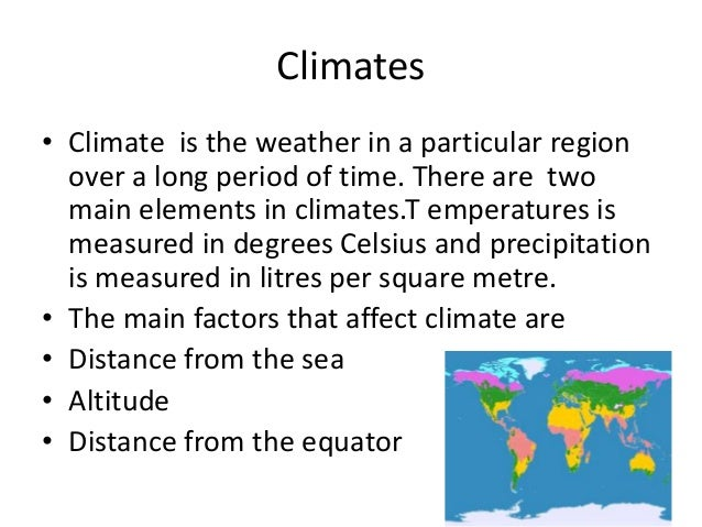 Climates • Climate is the weather in a particular region over a long period of time. There are two main elements in climat...