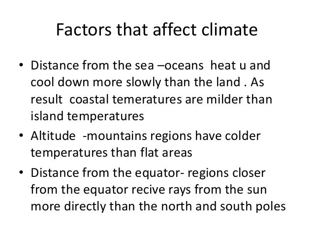 Factors that affect climate • Distance from the sea –oceans heat u and cool down more slowly than the land . As result coa...