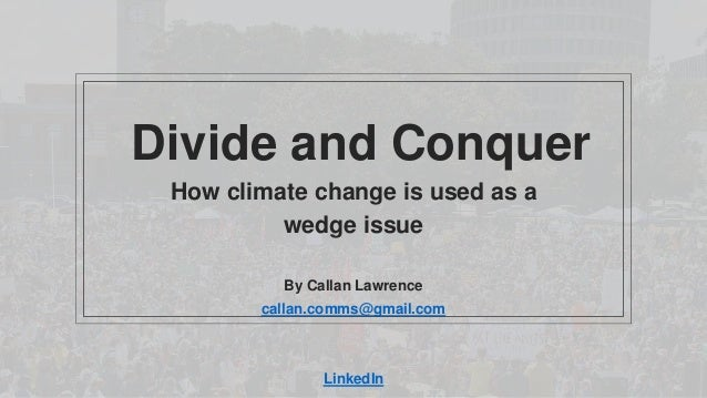 Divide and Conquer How climate change is used as a wedge issue By Callan Lawrence callan.comms@gmail.com LinkedIn