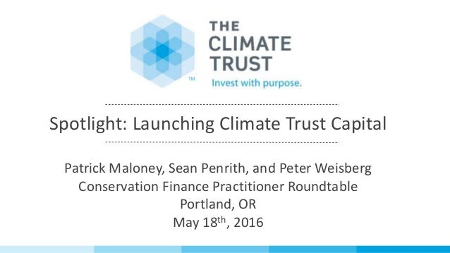 Spotlight: Launching Climate Trust Capital Patrick Maloney, Sean Penrith, and Peter Weisberg Conservation Finance Practiti...