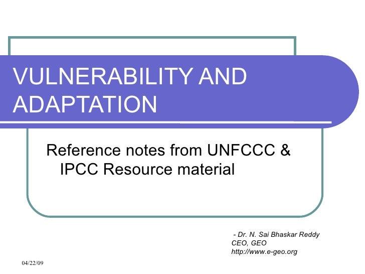 VULNERABILITY AND ADAPTATION Reference notes from UNFCCC & IPCC Resource material - Dr. N. Sai Bhaskar Reddy CEO, GEO http...