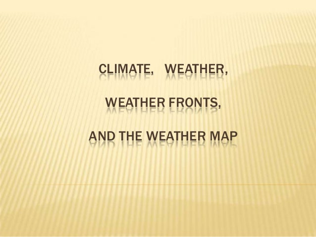 CLIMATE, WEATHER, WEATHER FRONTS,  AND THE WEATHER MAP