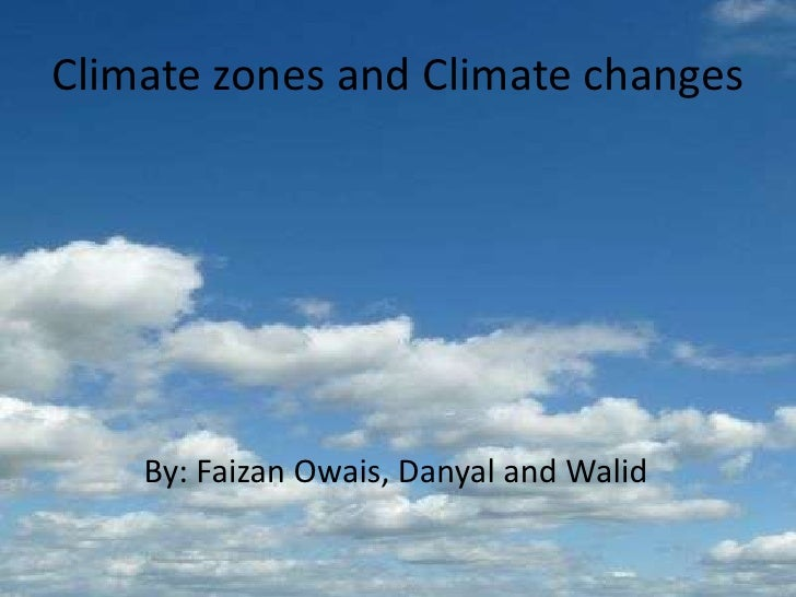 Climate zones and Climate changes<br />           By: Faizan Owais, Danyal and Walid <br />