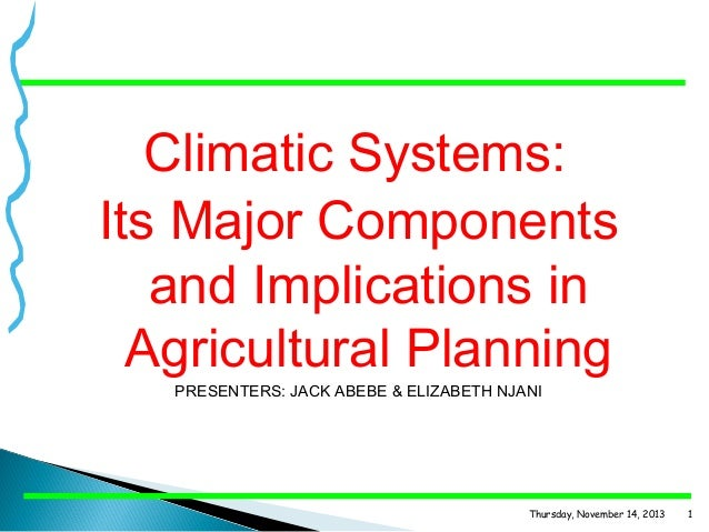Climatic Systems: Its Major Components and Implications in Agricultural Planning PRESENTERS: JACK ABEBE & ELIZABETH NJANI ...