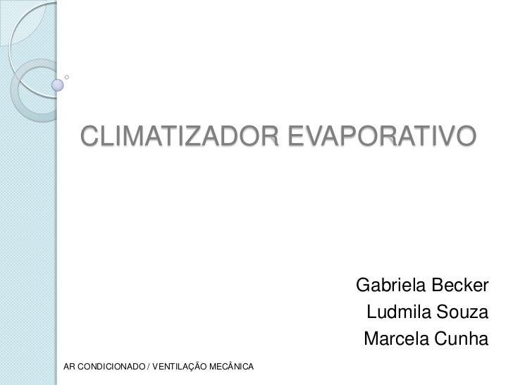 CLIMATIZADOR EVAPORATIVO<br />Gabriela Becker<br />Ludmila Souza<br />Marcela Cunha<br />AR CONDICIONADO / VENTILAÇÃO MECÂ...