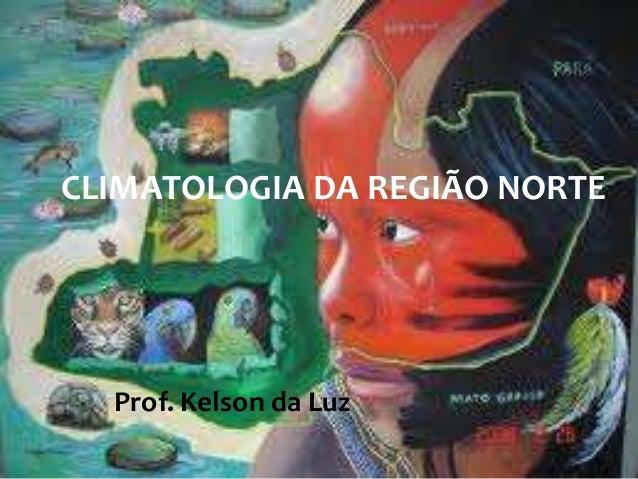 CLIMATOLOGIA DA REGIÃO NORTE  Prof. Kelson da Luz