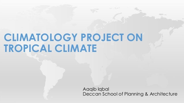 Aaqib Iqbal Deccan School of Planning & Architecture CLIMATOLOGY PROJECT ON TROPICAL CLIMATE