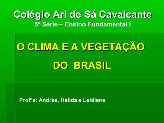 Colégio Ari de Sá CavalcanteColégio Ari de Sá Cavalcante 5ª Série – Ensino Fundamental I O CLIMA E A VEGETAÇÃOO CLIMA E A ...