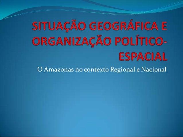 O Amazonas no contexto Regional e Nacional