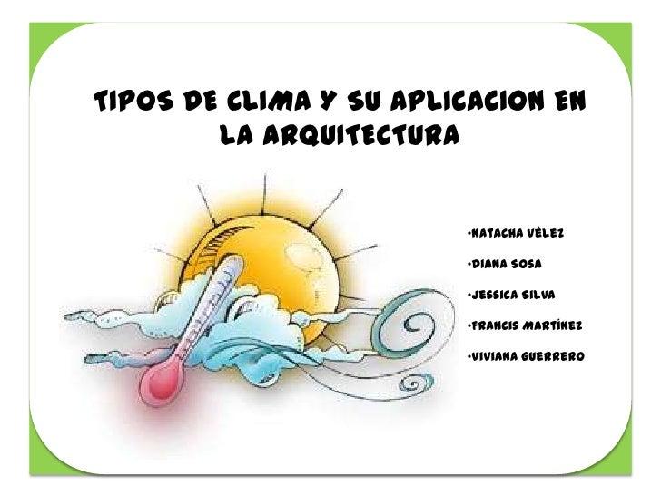 TIPOS DE CLIMA Y SU APLICACION EN        LA ARQUITECTURA                         •Natacha Vélez                         •D...
